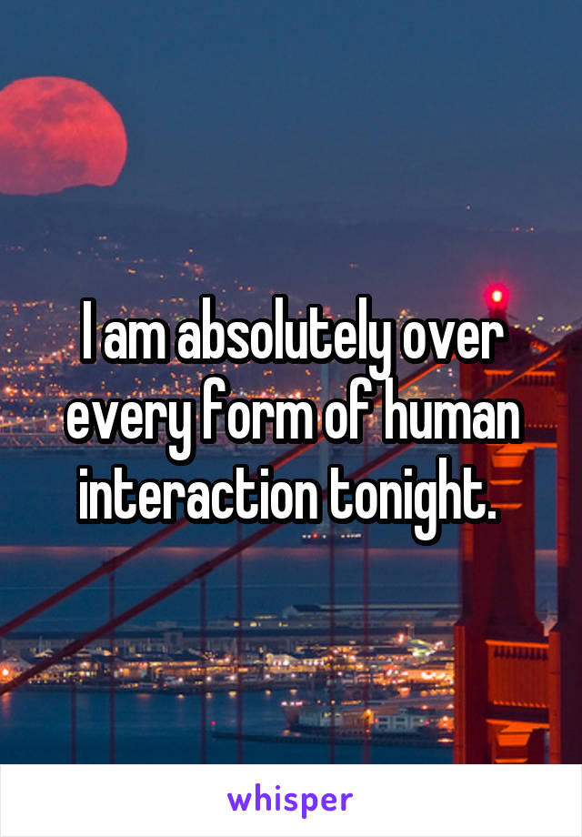 I am absolutely over every form of human interaction tonight.