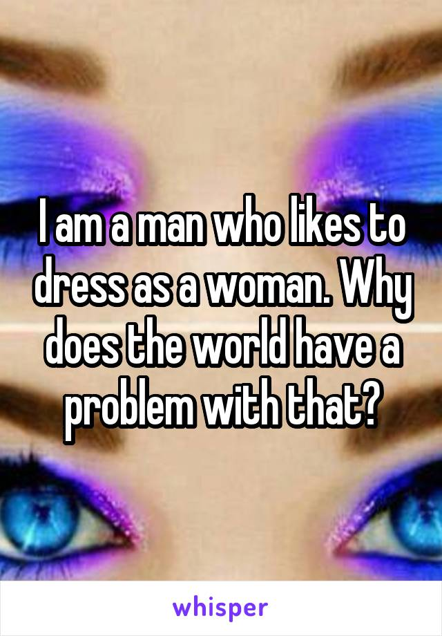 I am a man who likes to dress as a woman. Why does the world have a problem with that?