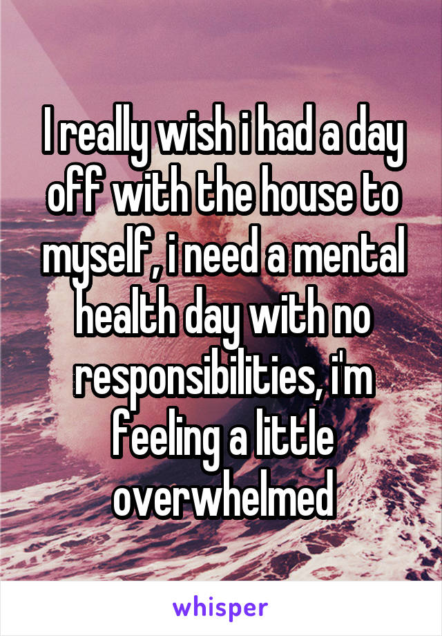 I really wish i had a day off with the house to myself, i need a mental health day with no responsibilities, i'm feeling a little overwhelmed