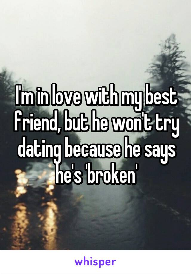 I'm in love with my best friend, but he won't try dating because he says he's 'broken'