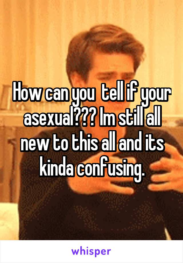 How can you  tell if your asexual??? Im still all new to this all and its kinda confusing.