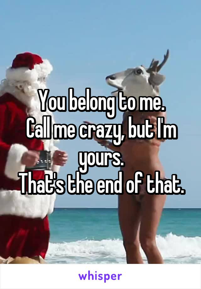 You belong to me. Call me crazy, but I'm yours. That's the end of that.