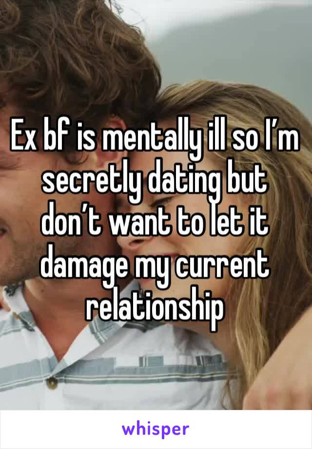 Ex bf is mentally ill so I'm secretly dating but don't want to let it damage my current relationship