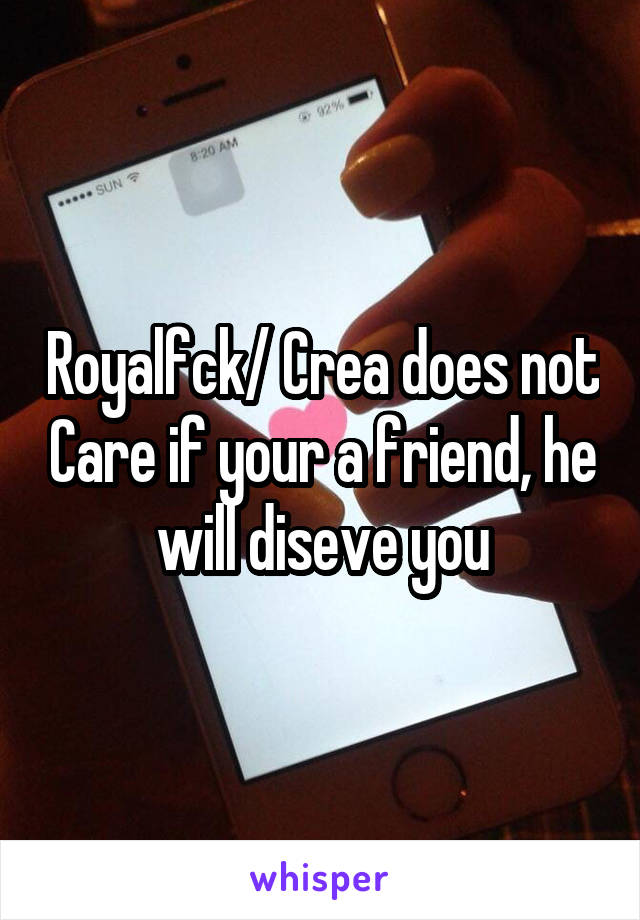 Royalfck/ Crea does not Care if your a friend, he will diseve you