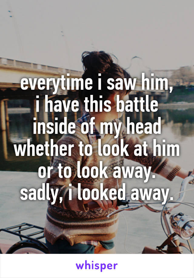 everytime i saw him, i have this battle inside of my head whether to look at him or to look away. sadly, i looked away.