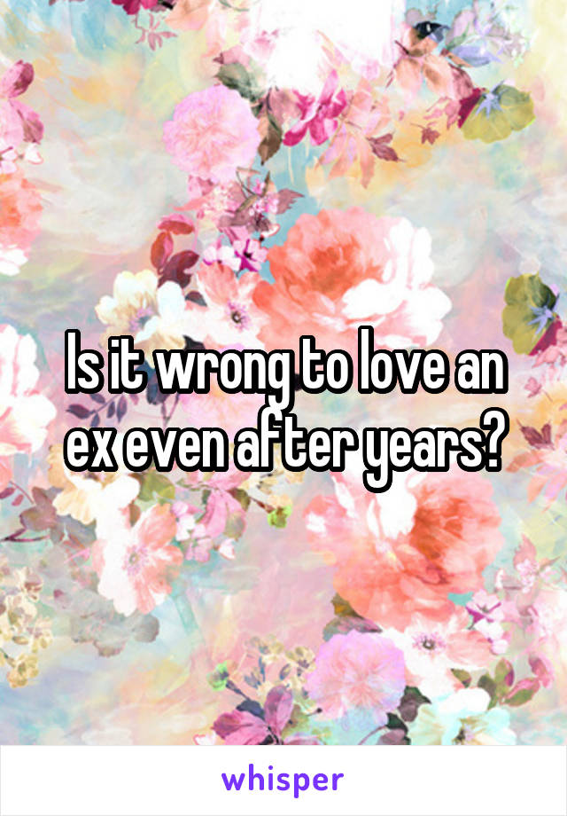 Is it wrong to love an ex even after years?