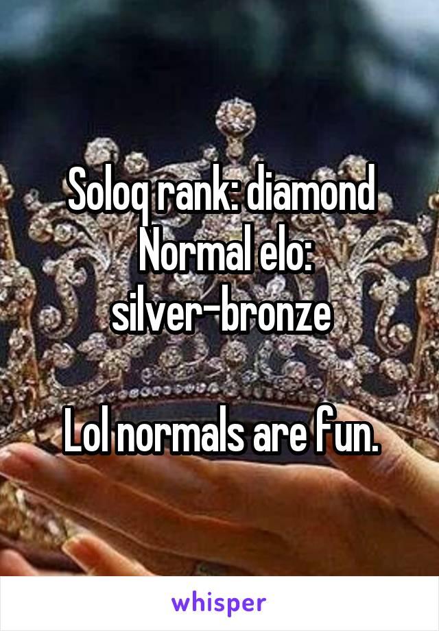 Soloq rank: diamond  Normal elo: silver-bronze  Lol normals are fun.