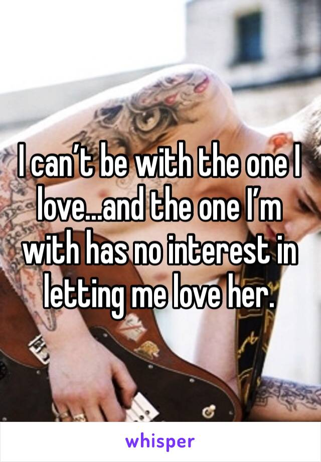 I can't be with the one I love...and the one I'm with has no interest in letting me love her.