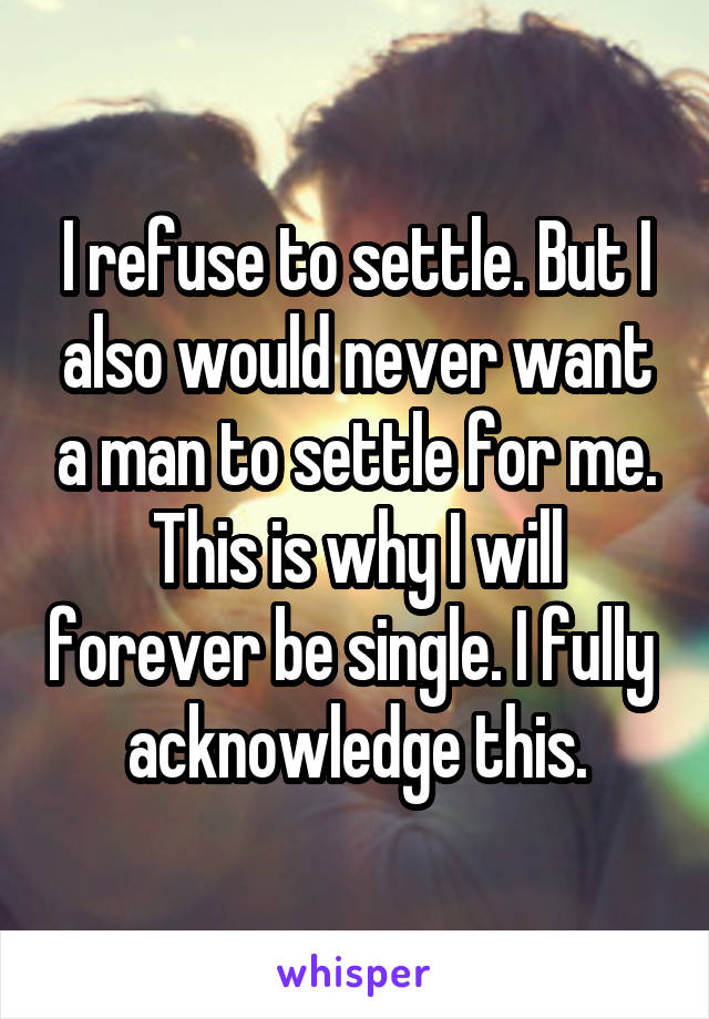 I refuse to settle. But I also would never want a man to settle for me. This is why I will forever be single. I fully  acknowledge this.