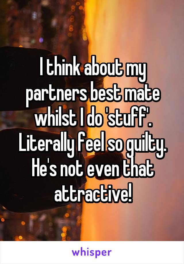 I think about my partners best mate whilst I do 'stuff'. Literally feel so guilty. He's not even that attractive!