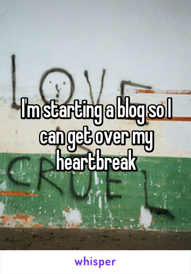 I'm starting a blog so I can get over my heartbreak