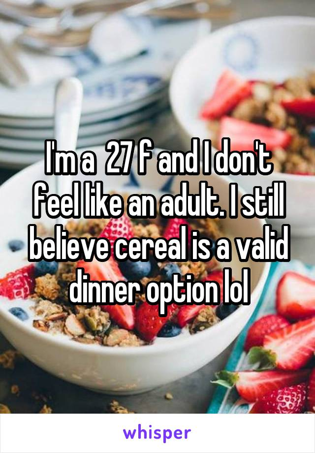 I'm a  27 f and I don't feel like an adult. I still believe cereal is a valid dinner option lol