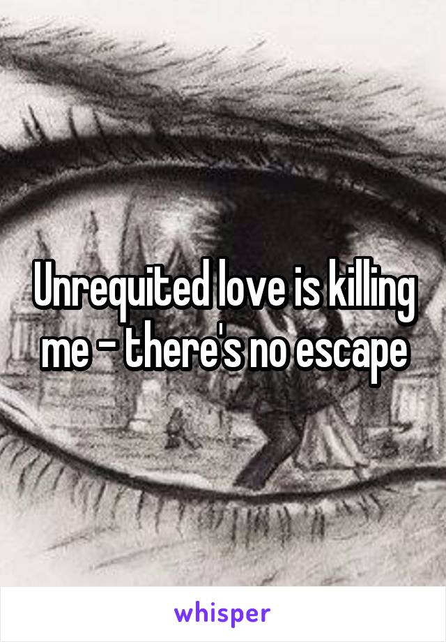 Unrequited love is killing me - there's no escape