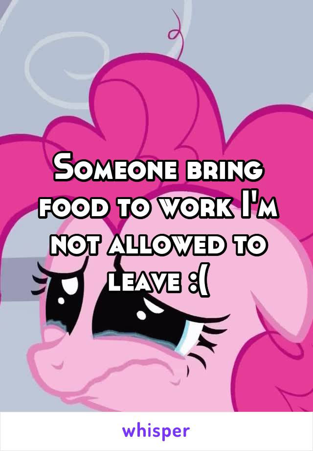 Someone bring food to work I'm not allowed to leave :(