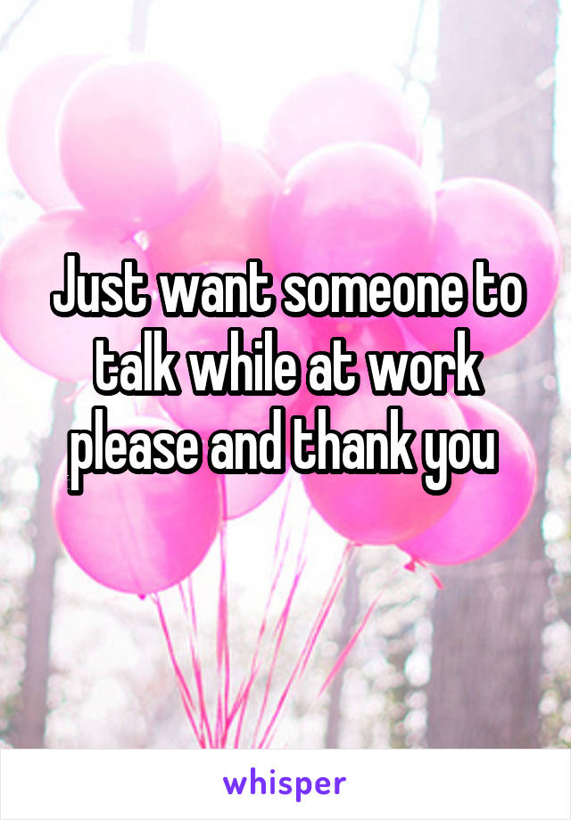 Just want someone to talk while at work please and thank you