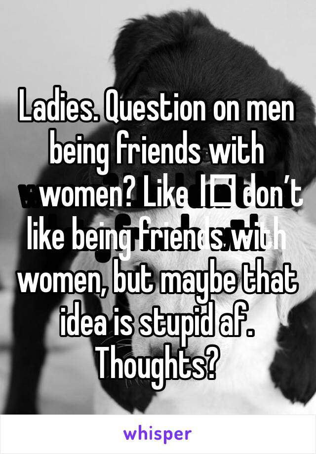 Ladies. Question on men being friends with women? Like I️ don't like being friends with women, but maybe that idea is stupid af. Thoughts?