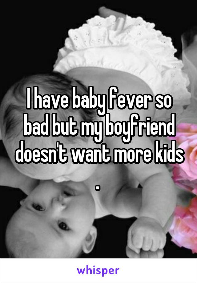 I have baby fever so bad but my boyfriend doesn't want more kids .