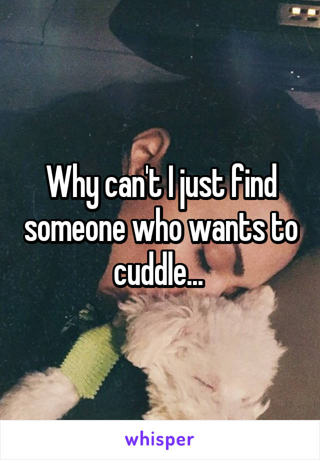 Why can't I just find someone who wants to cuddle...