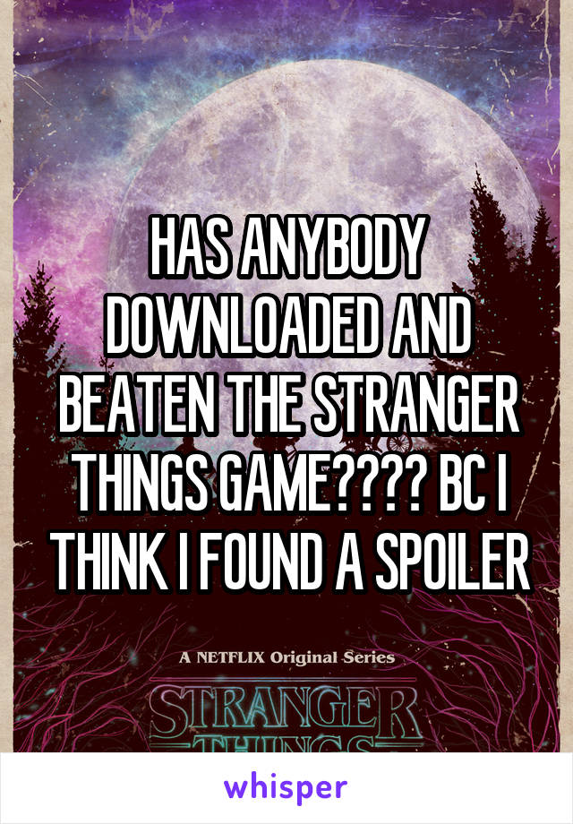 HAS ANYBODY DOWNLOADED AND BEATEN THE STRANGER THINGS GAME???? BC I THINK I FOUND A SPOILER