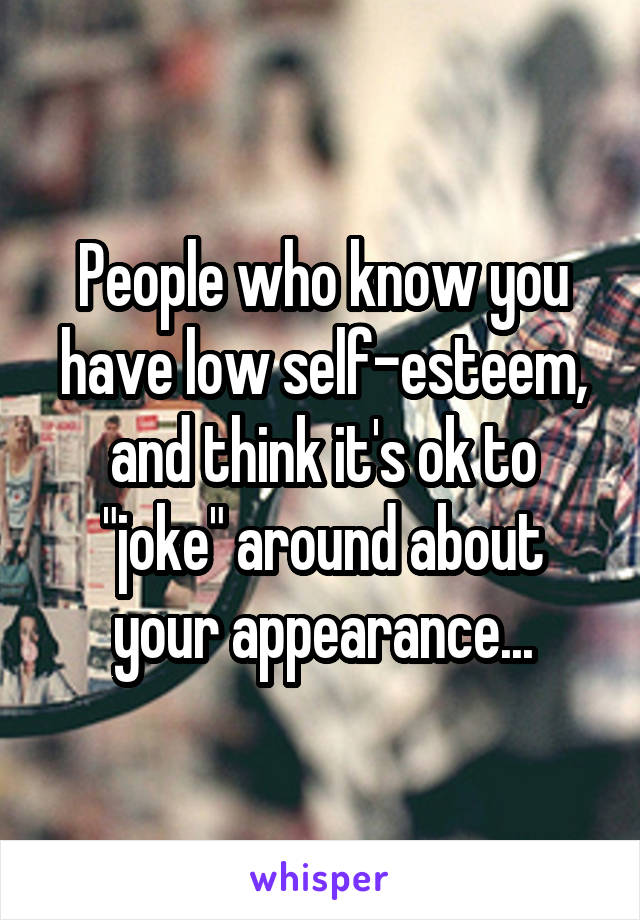 """People who know you have low self-esteem, and think it's ok to """"joke"""" around about your appearance..."""
