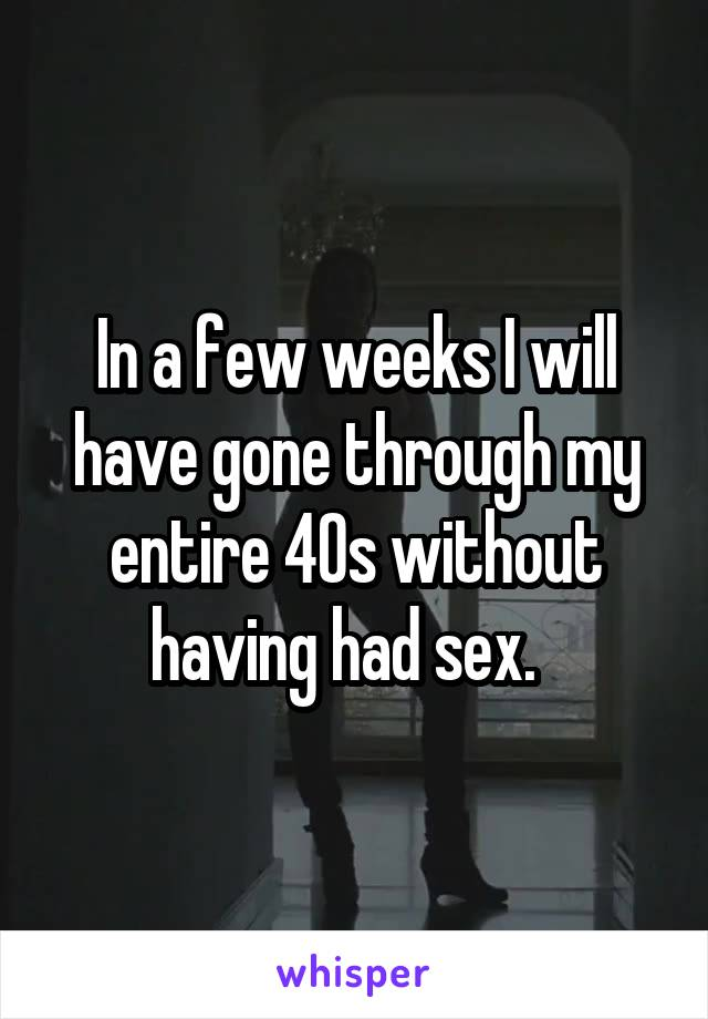 In a few weeks I will have gone through my entire 40s without having had sex.