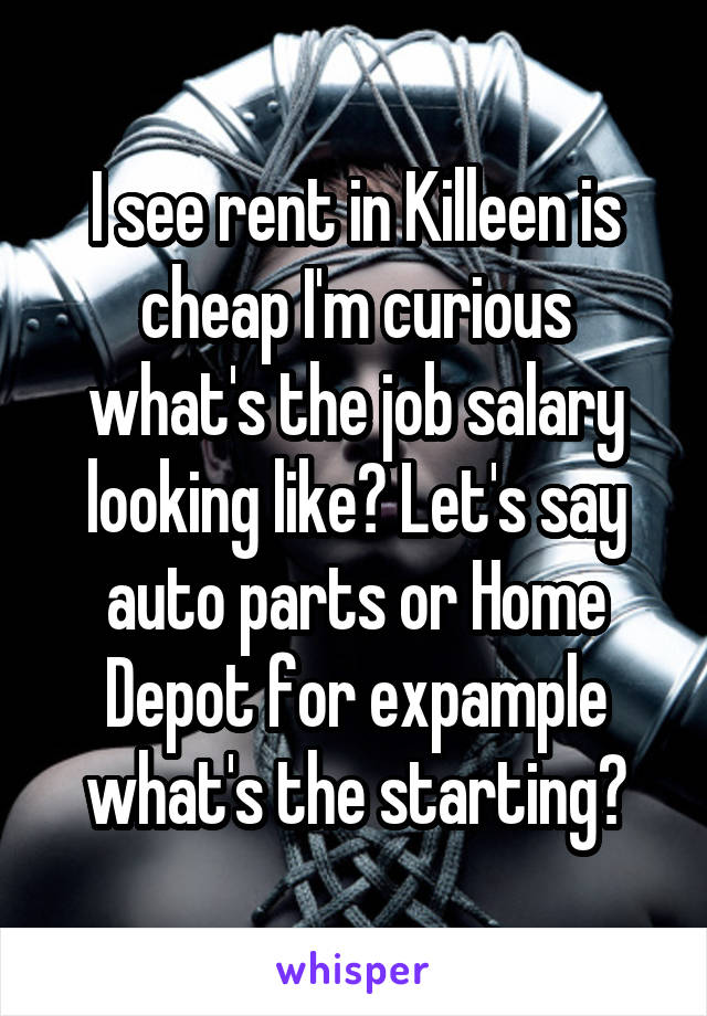 I see rent in Killeen is cheap I'm curious what's the job salary looking like? Let's say auto parts or Home Depot for expample what's the starting?