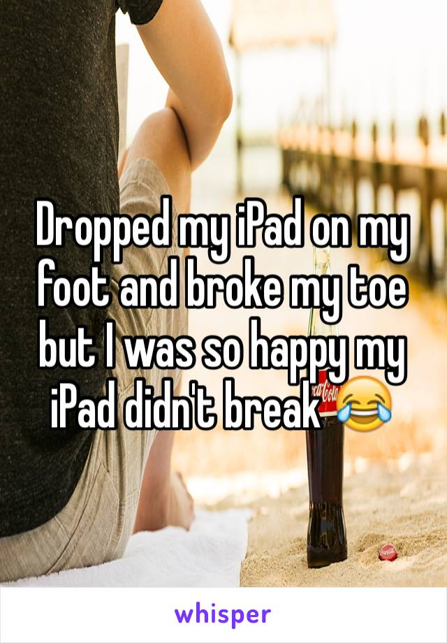 Dropped my iPad on my foot and broke my toe but I was so happy my iPad didn't break 😂