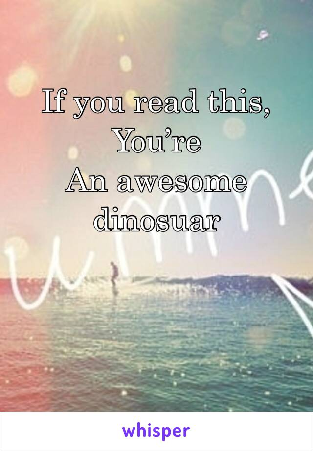 If you read this,  You're  An awesome dinosuar
