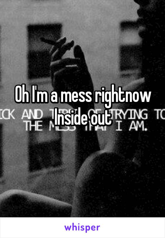 Oh I'm a mess rightnow Inside out
