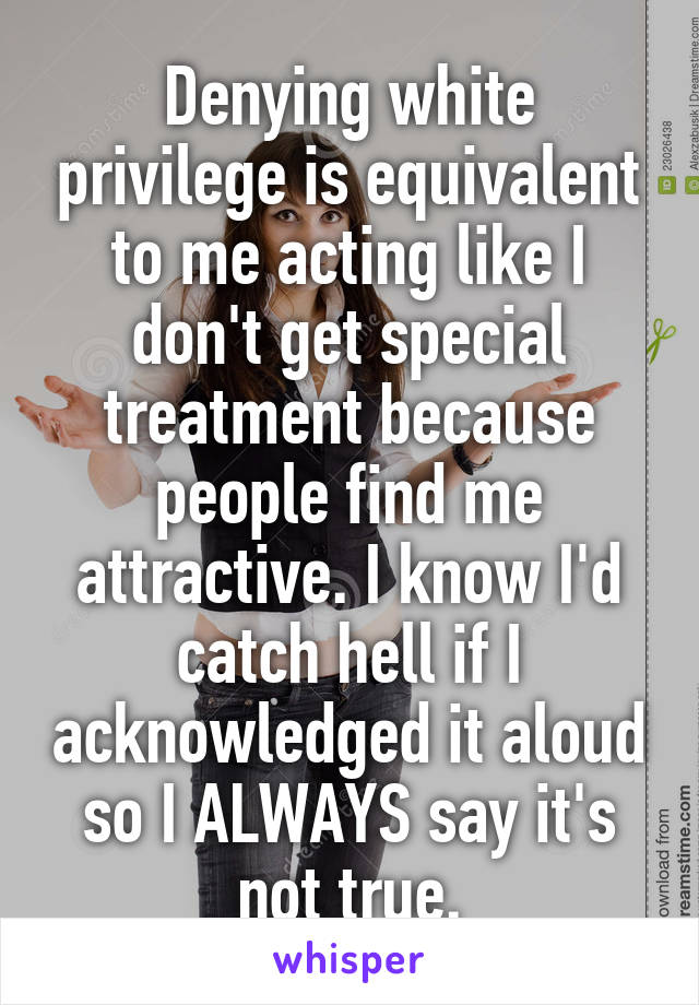 Denying white privilege is equivalent to me acting like I don't get special treatment because people find me attractive. I know I'd catch hell if I acknowledged it aloud so I ALWAYS say it's not true.