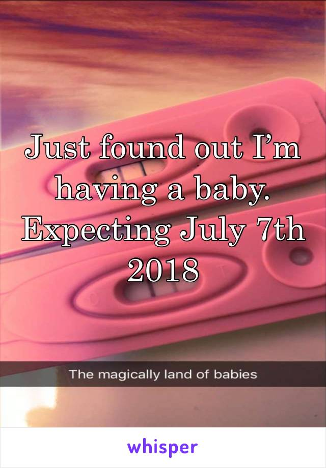 Just found out I'm having a baby. Expecting July 7th 2018
