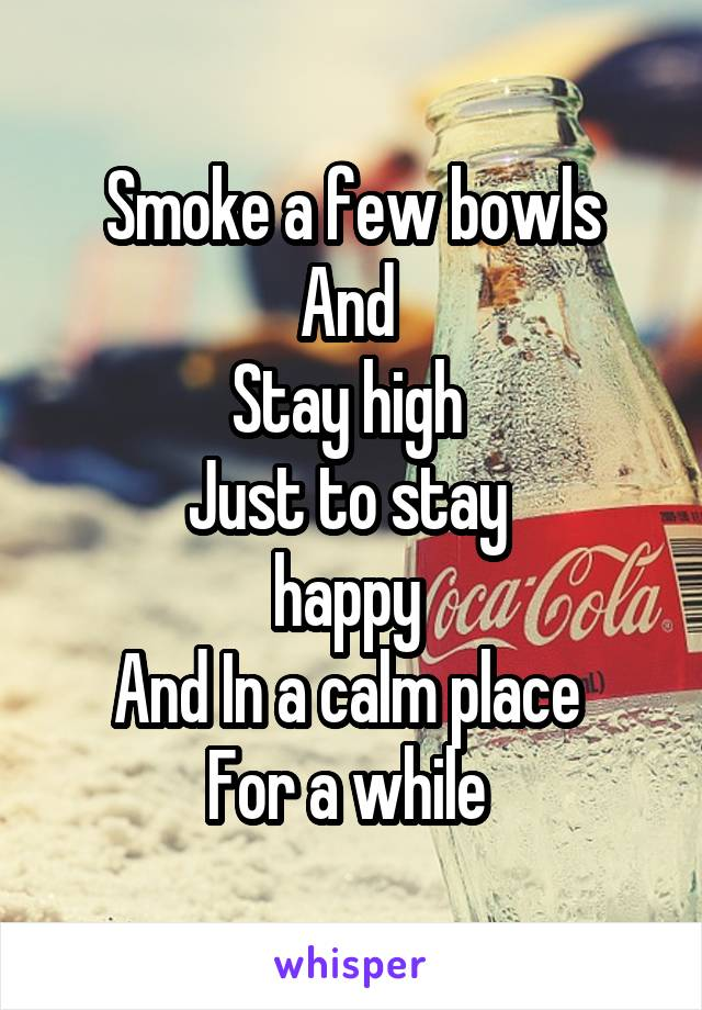 Smoke a few bowls And  Stay high  Just to stay  happy  And In a calm place  For a while