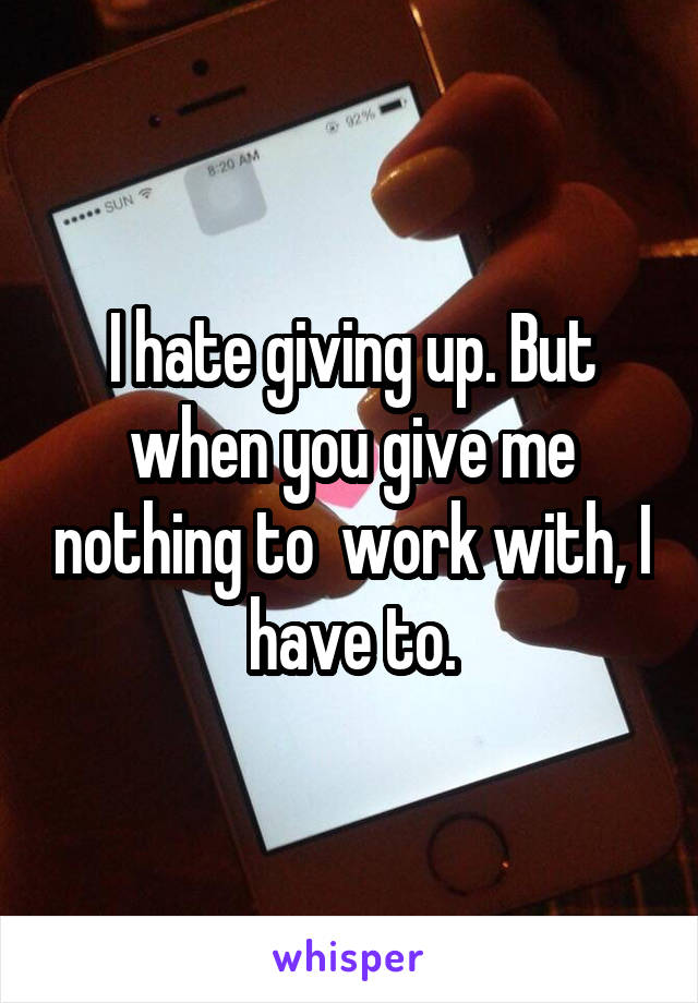 I hate giving up. But when you give me nothing to  work with, I have to.