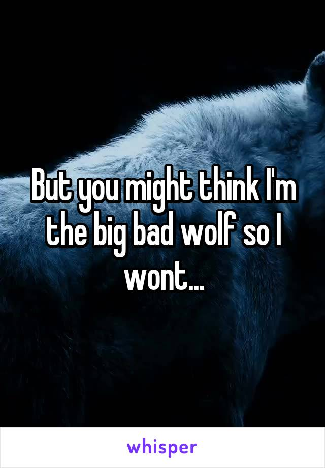But you might think I'm the big bad wolf so I wont...