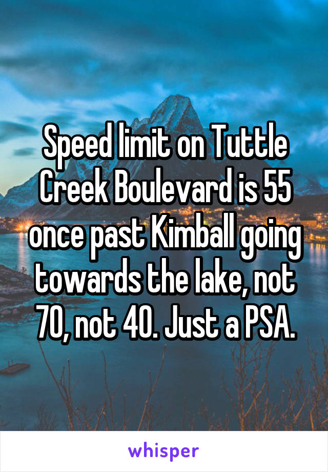 Speed limit on Tuttle Creek Boulevard is 55 once past Kimball going towards the lake, not 70, not 40. Just a PSA.