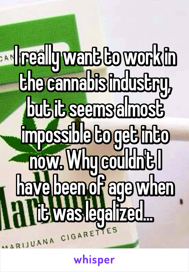 I really want to work in the cannabis industry, but it seems almost impossible to get into now. Why couldn't I have been of age when it was legalized...