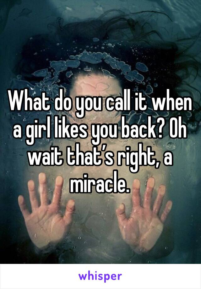 What do you call it when a girl likes you back? Oh wait that's right, a miracle.