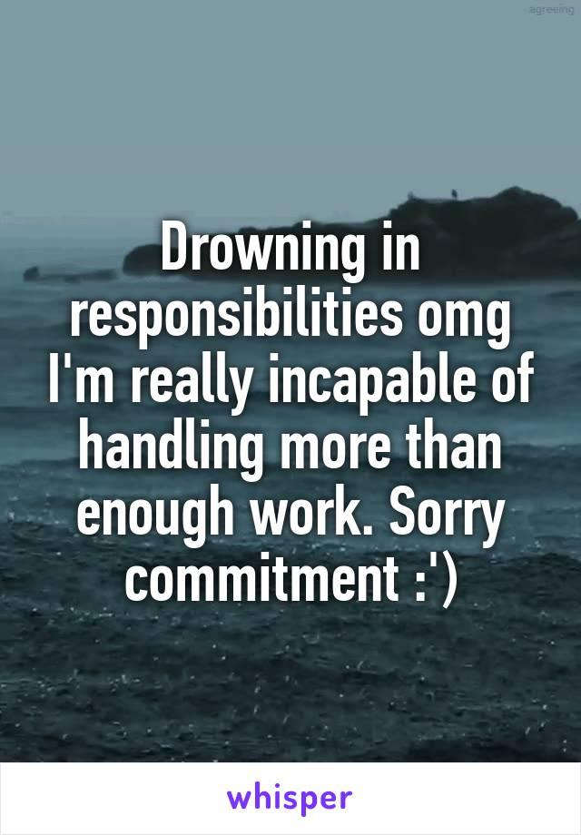 Drowning in responsibilities omg I'm really incapable of handling more than enough work. Sorry commitment :')
