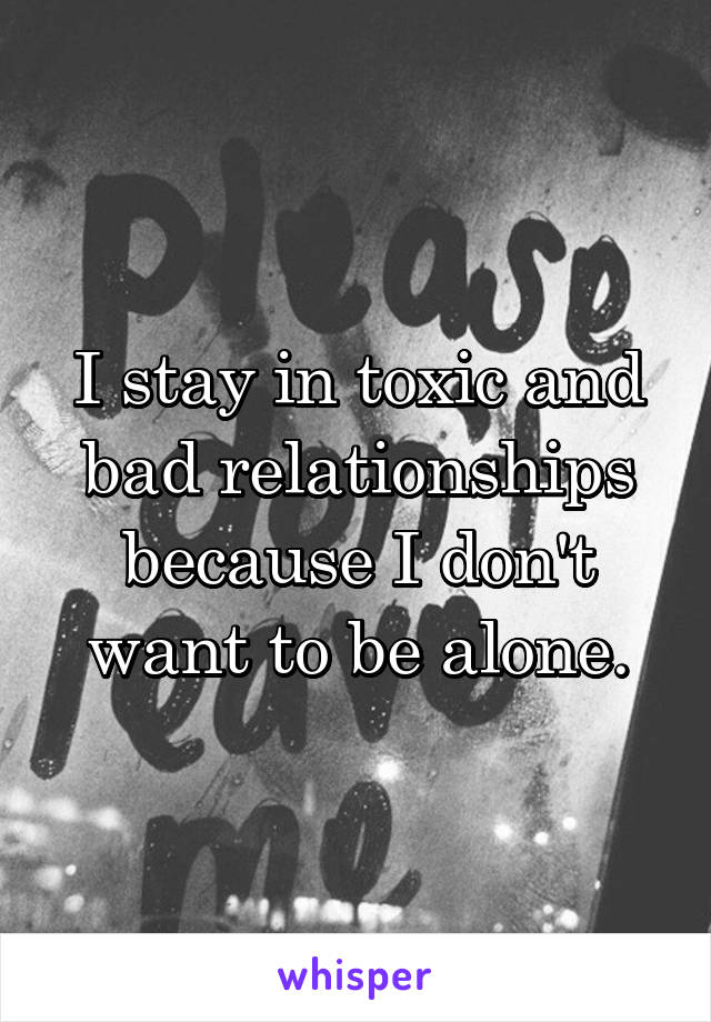 I stay in toxic and bad relationships because I don't want to be alone.