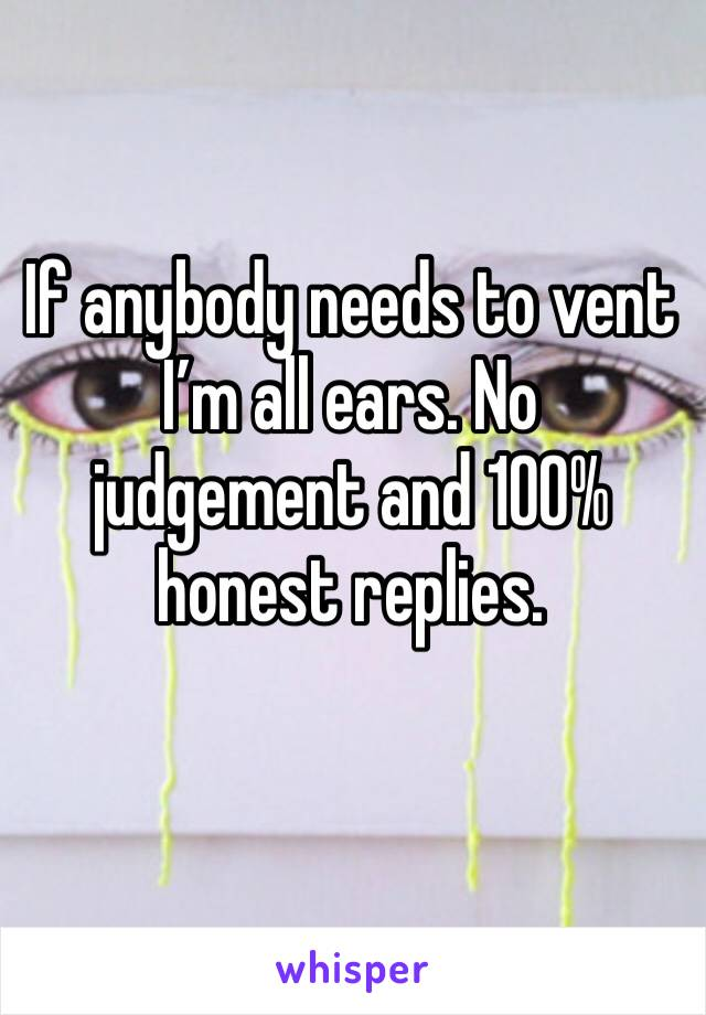 If anybody needs to vent I'm all ears. No judgement and 100% honest replies.