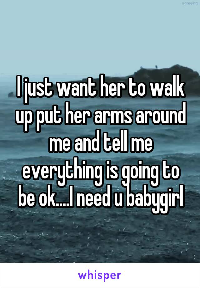 I just want her to walk up put her arms around me and tell me everything is going to be ok....I need u babygirl
