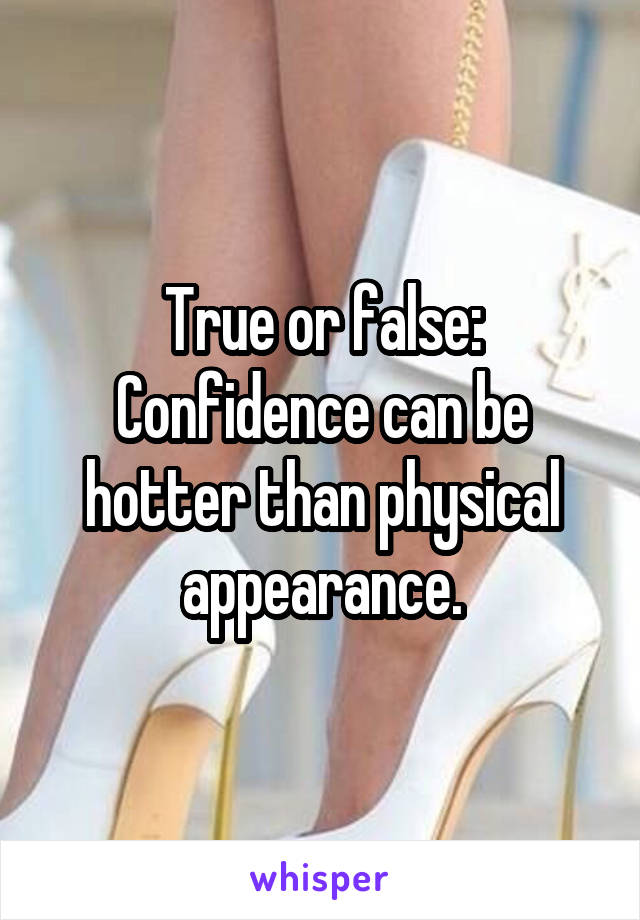 True or false: Confidence can be hotter than physical appearance.