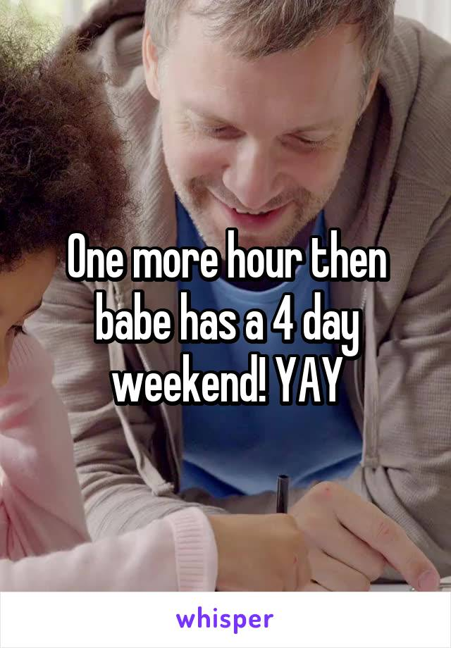One more hour then babe has a 4 day weekend! YAY