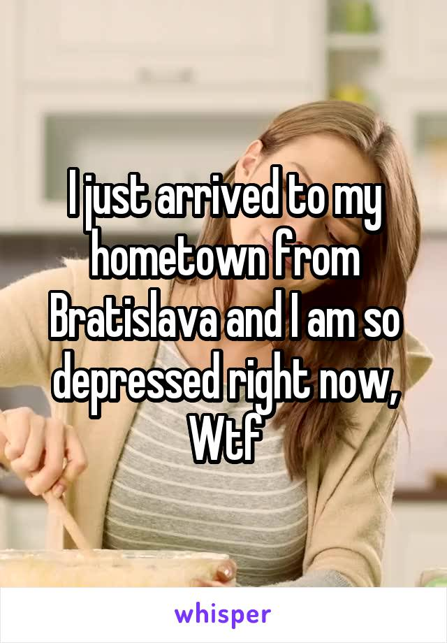 I just arrived to my hometown from Bratislava and I am so depressed right now, Wtf