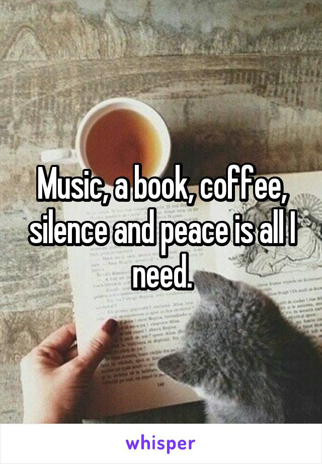 Music, a book, coffee, silence and peace is all I need.