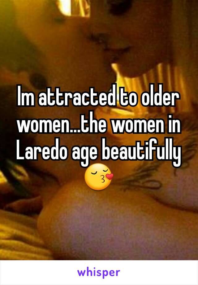 Im attracted to older women...the women in Laredo age beautifully 😚