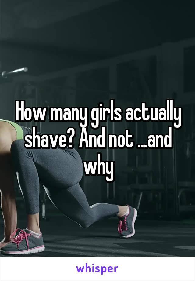 How many girls actually shave? And not ...and why