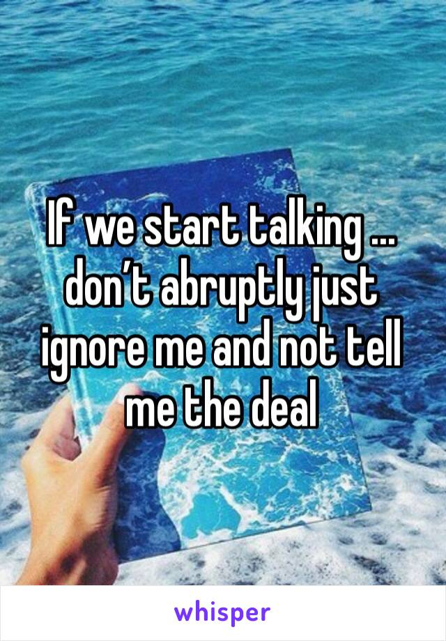 If we start talking ... don't abruptly just ignore me and not tell me the deal