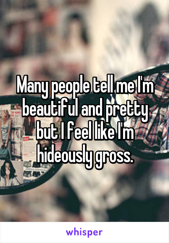 Many people tell me I'm beautiful and pretty but I feel like I'm hideously gross.