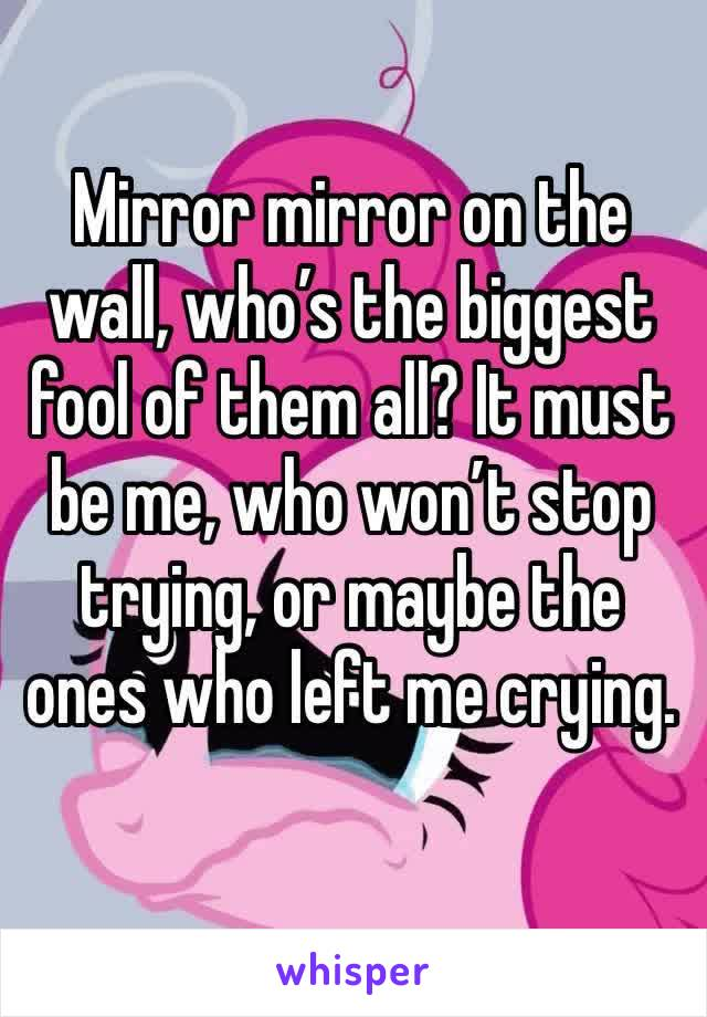 Mirror mirror on the wall, who's the biggest fool of them all? It must be me, who won't stop trying, or maybe the ones who left me crying.